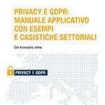 Privacy e GDPR: Manuale applicativo con esempi e casistiche settoriali  Privacy e GDPR: Manuale applicativo con esempi e casistiche settoriali